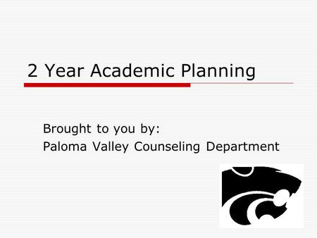2 Year Academic Planning Brought to you by: Paloma Valley Counseling Department.