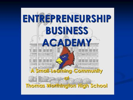 A Small Learning Community at Thomas Worthington High School ENTREPRENEURSHIP BUSINESS ACADEMY.