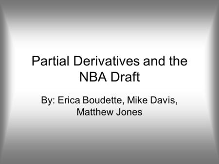 Partial Derivatives and the NBA Draft By: Erica Boudette, Mike Davis, Matthew Jones.