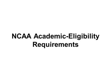 NCAA Academic-Eligibility Requirements. Division I 16 Core-Course Rule Complete these 16 core courses: –4 years of English –3 years of math (algebra 1.