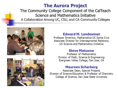 The Aurora Project The Community College Component of the CalTeach Science and Mathematics Initiative A Collaboration Among UC, CSU, and CA Community Colleges.
