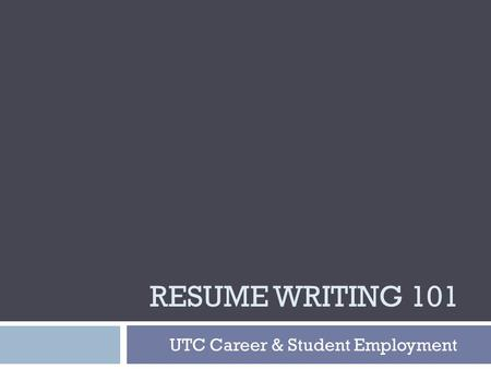 RESUME WRITING 101 UTC Career & Student Employment.