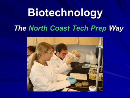 Biotechnology The North Coast Tech Prep Way The North Coast Tech Prep Way.