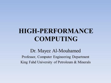 HIGH-PERFORMANCE COMPUTING Dr. Mayez Al-Mouhamed Professor, Computer Engineering Department King Fahd University of Petroleum & Minerals.