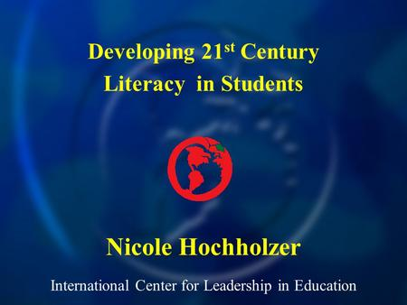 International Center for Leadership in Education Nicole Hochholzer Developing 21 st Century Literacy in Students.