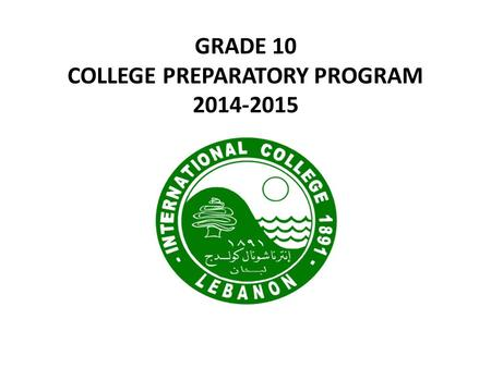 GRADE 10 COLLEGE PREPARATORY PROGRAM 2014-2015. GRADE 10 CPP IB 1 CPP Grade 11 CPP CPP Grade 12 CPP IB 2 Freshman All universities Sophomore Local and.