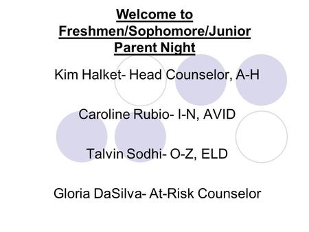 Welcome to Freshmen/Sophomore/Junior Parent Night Kim Halket- Head Counselor, A-H Caroline Rubio- I-N, AVID Talvin Sodhi- O-Z, ELD Gloria DaSilva- At-Risk.