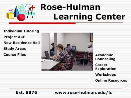 Rose-Hulman Learning Center Individual Tutoring Project ACE New Residence Hall Study Areas Course Files Academic Counseling Career Exploration Workshops.