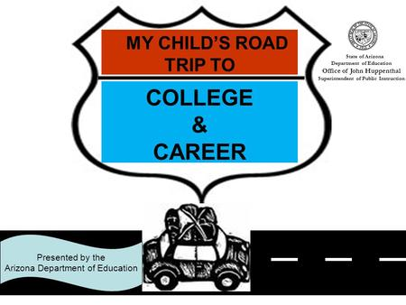 1 Presented by the Arizona Department of Education MY CHILD'S ROAD TRIP TO COLLEGE & CAREER State of Arizona Department of Education Office of John Huppenthal.