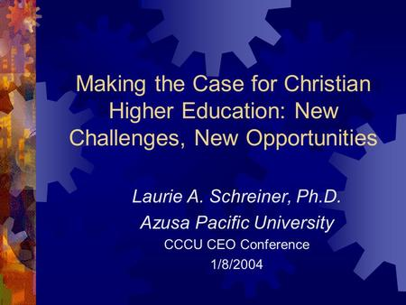 Making the Case for Christian Higher Education: New Challenges, New Opportunities Laurie A. Schreiner, Ph.D. Azusa Pacific University CCCU CEO Conference.