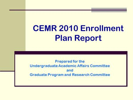 CEMR 2010 Enrollment Plan Report Prepared for the Undergraduate Academic Affairs Committee and Graduate Program and Research Committee.