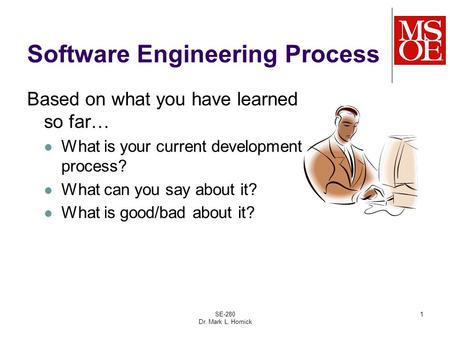 SE-280 Dr. Mark L. Hornick 1 Software Engineering Process Based on what you have learned so far… What is your current development process? What can you.