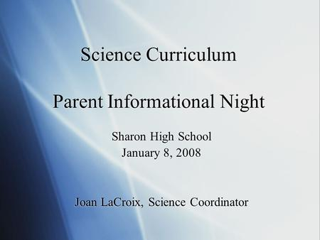 Science Curriculum Parent Informational Night Sharon High School January 8, 2008 Joan LaCroix, Science Coordinator Sharon High School January 8, 2008 Joan.