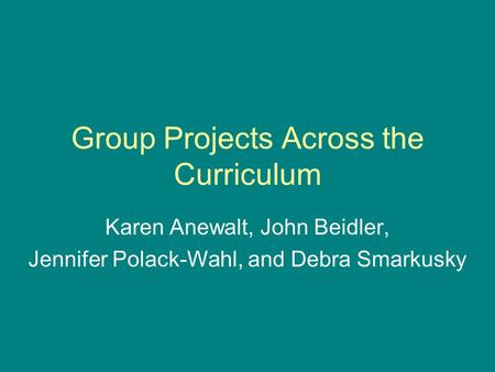 Group Projects Across the Curriculum Karen Anewalt, John Beidler, Jennifer Polack-Wahl, and Debra Smarkusky.