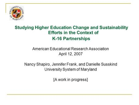 Studying Higher Education Change and Sustainability Efforts in the Context of K-16 Partnerships American Educational Research Association April 12, 2007.