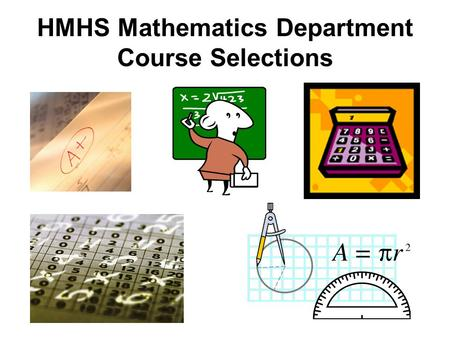 HMHS Mathematics Department Course Selections. Entering as a Freshman at HMHS, there are typically three* math levels at which to begin: Algebra I Algebra.