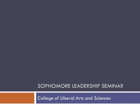 SOPHOMORE LEADERSHIP SEMINAR College of Liberal Arts and Sciences.