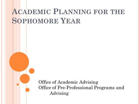 A CADEMIC P LANNING FOR THE S OPHOMORE Y EAR Office of Academic Advising Office of Pre-Professional Programs and Advising.