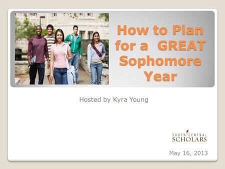 How to Plan for a GREAT Sophomore Year Hosted by Kyra Young May 16, 2013.