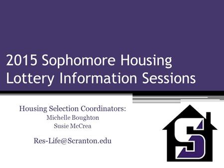 2015 Sophomore Housing Lottery Information Sessions Housing Selection Coordinators: Michelle Boughton Susie McCrea