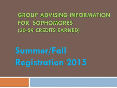 GROUP ADVISING INFORMATION FOR SOPHOMORES (30-59 CREDITS EARNED) Summer/Fall Registration 2015.