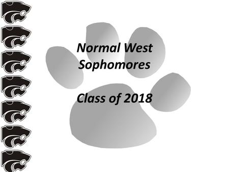 Normal West Sophomores Class of 2018. Normal West Counselors Brooke Bollmann A-C Marty Tarmann D-H Katie Turner I-Mh Debbie Sondgeroth Mi- Se Carrie Hoffman.