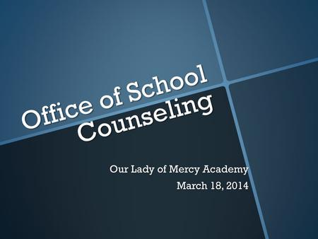Office of School Counseling Our Lady of Mercy Academy March 18, 2014.