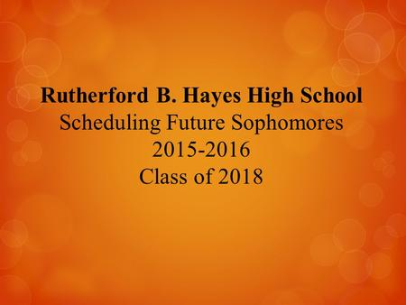 Rutherford B. Hayes High School Scheduling Future Sophomores 2015-2016 Class of 2018.