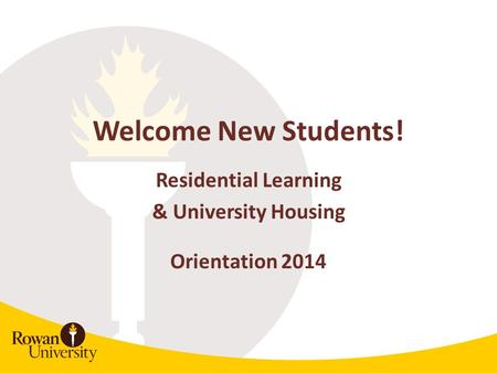 Welcome New Students! Residential Learning & University Housing Orientation 2014.