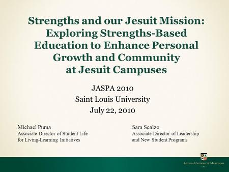 JASPA 2010 Saint Louis University July 22, 2010 Strengths and our Jesuit Mission: Exploring Strengths-Based Education to Enhance Personal Growth and Community.