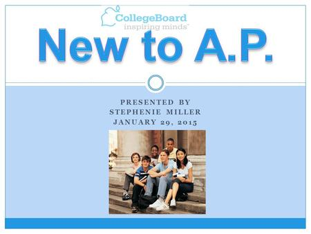 PRESENTED BY STEPHENIE MILLER JANUARY 29, 2015. AP stands for Advanced Placement. AP stands for Advanced Placement. Governed and audited by the College.