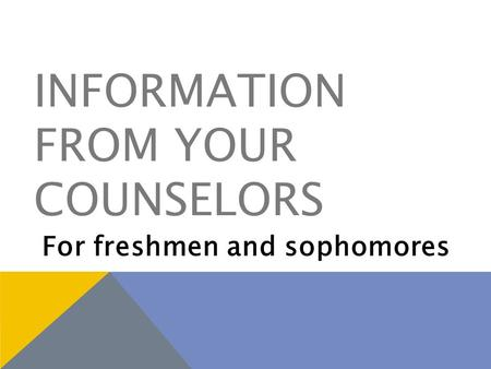 INFORMATION FROM YOUR COUNSELORS For freshmen and sophomores.