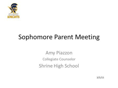 Sophomore Parent Meeting Amy Piazzon Collegiate Counselor Shrine High School 3/5/15.