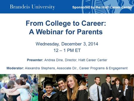 From College to Career: A Webinar for Parents Wednesday, December 3, 2014 12 – 1 PM ET Presenter: Andrea Dine, Director, Hiatt Career Center Moderator: