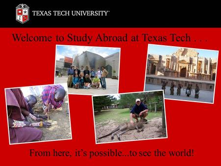 Welcome to Study Abroad at Texas Tech... From here, it's possible...to see the world!