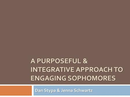 A PURPOSEFUL & INTEGRATIVE APPROACH TO ENGAGING SOPHOMORES Dan Stypa & Jenna Schwartz.