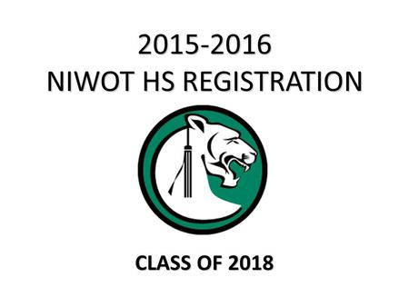 2015-2016 NIWOT HS REGISTRATION CLASS OF 2018. Registration Process 1.Students will review the course catalog online and completely fill out all registration.