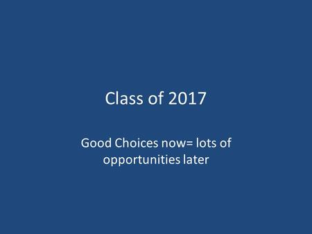 Class of 2017 Good Choices now= lots of opportunities later.