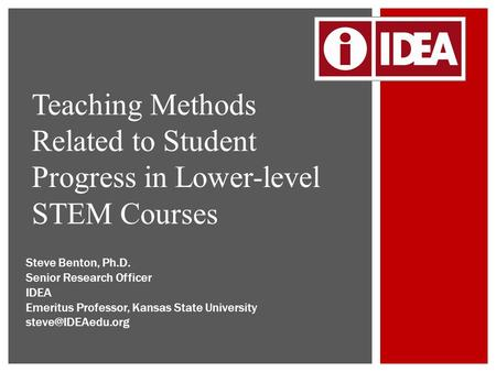 Teaching Methods Related to Student Progress in Lower-level STEM Courses Steve Benton, Ph.D. Senior Research Officer IDEA Emeritus Professor, Kansas State.