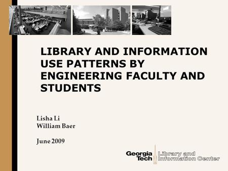 LIBRARY AND INFORMATION USE PATTERNS BY ENGINEERING FACULTY AND STUDENTS Lisha Li William Baer June 2009.