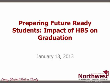 Preparing Future Ready Students: Impact of HB5 on Graduation January 13, 2013.