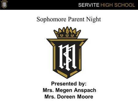 Sophomore Parent Night Presented by: Mrs. Megen Anspach Mrs. Doreen Moore SERVITE HIGH SCHOOL.