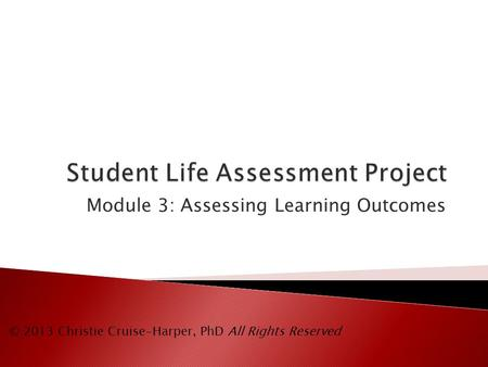 Module 3: Assessing Learning Outcomes © 2013 Christie Cruise-Harper, PhD All Rights Reserved.