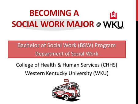 BECOMING A SOCIAL WORK Bachelor of Social Work (BSW) Program Department of Social Work College of Health & Human Services (CHHS) Western Kentucky.