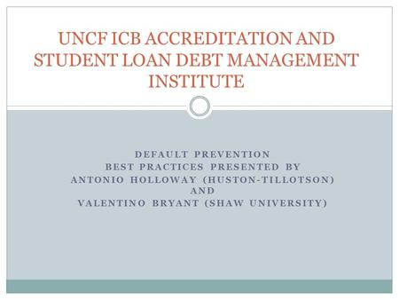 UNCF ICB ACCREDITATION AND STUDENT LOAN DEBT MANAGEMENT INSTITUTE DEFAULT PREVENTION BEST PRACTICES PRESENTED BY ANTONIO HOLLOWAY (HUSTON-TILLOTSON) AND.