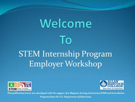 STEM Internship Program Employer Workshop This publication/event was developed with the support of a Hispanic Serving Institution STEM and Articulation.