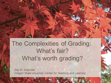 The Complexities of Grading: What's fair? What's worth grading? Kay M. Sagmiller Oregon State University Center for Teaching and Learning.
