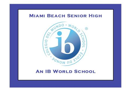 International Baccalaureate Diploma Programme at Miami Beach Senior High Carlos Rodriguez IB Coordinator.