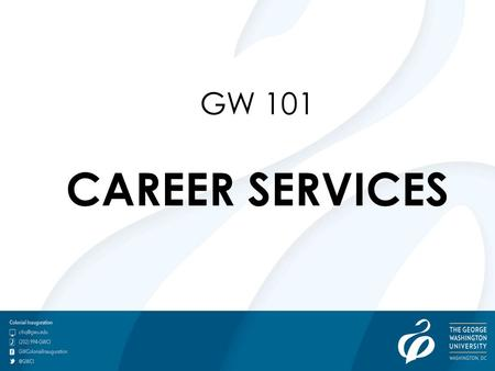 GW 101 CAREER SERVICES. Career culture Class of 2013 survey results My Career Success Plan Self-Knowledge Exercise Academic Integration Internships.