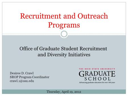 Recruitment and Outreach Programs Desiree D. Crawl SROP Program Coordinator Thursday, April 19, 2012 Office of Graduate Student Recruitment.